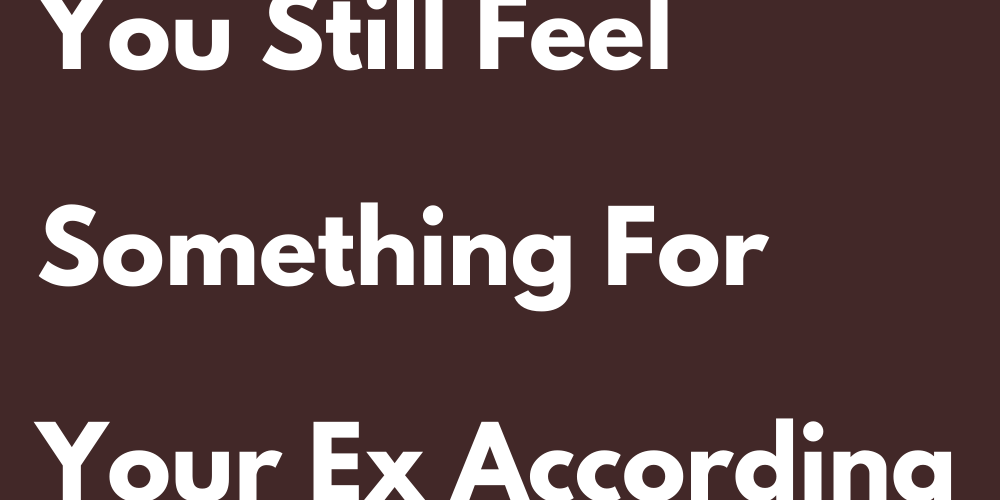 How To Know If You Still Feel Something For Your Ex According To Your Sign