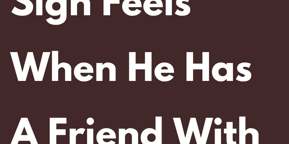 How Each Sign Feels When He Has A Friend With A Right