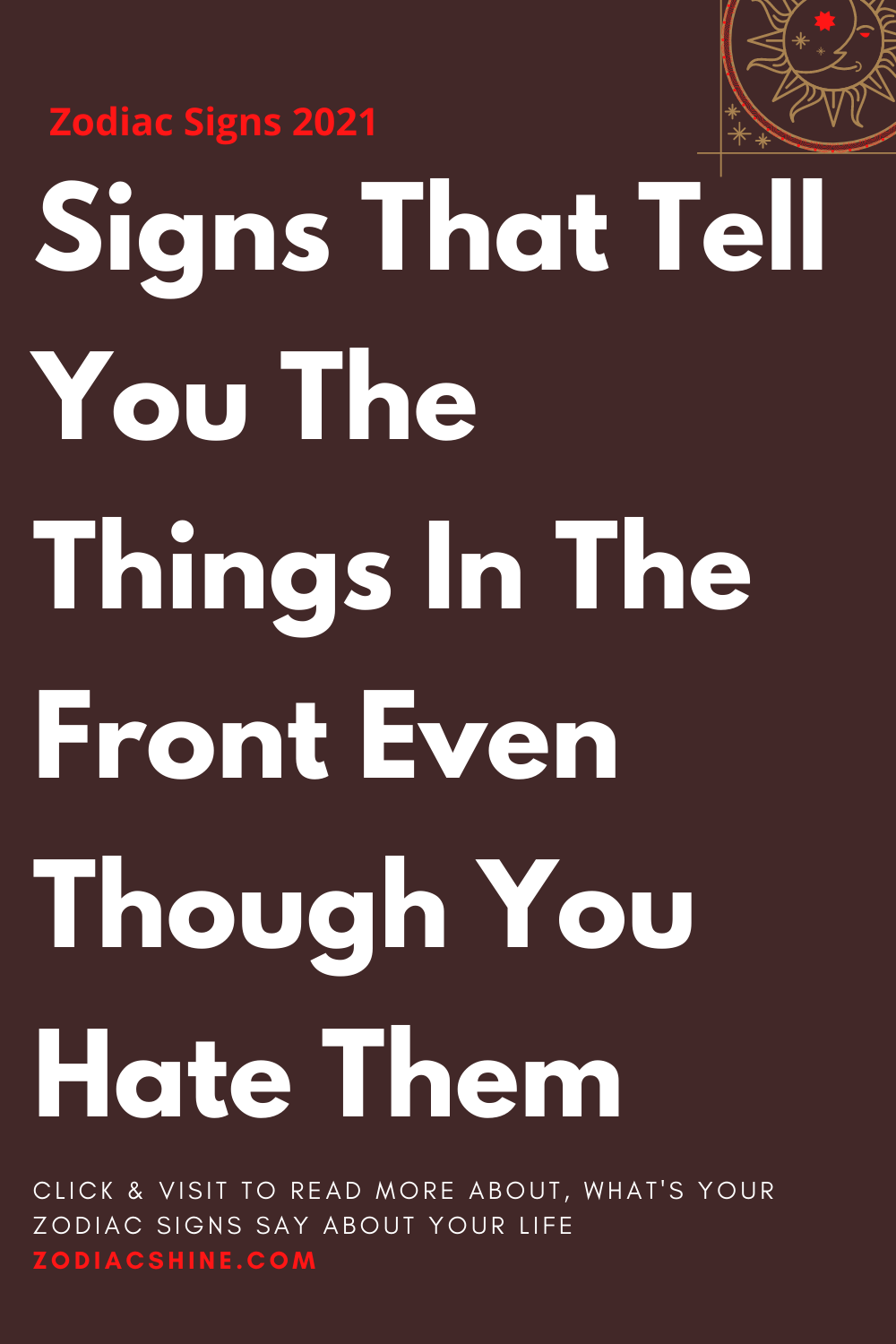 Signs That Tell You The Things In The Front Even Though You Hate Them