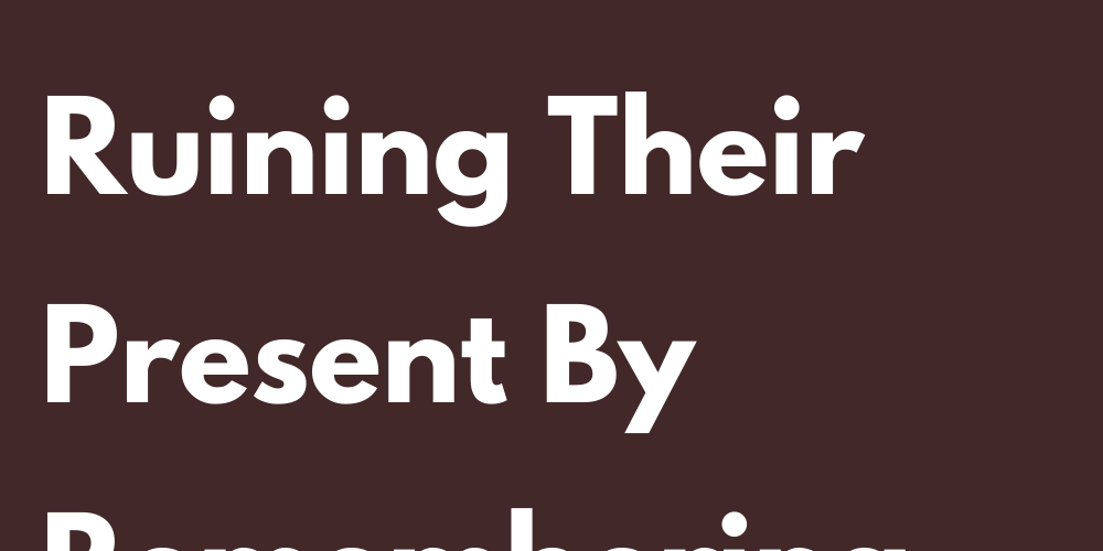 Signs That Make The Mistake Of Ruining Their Present By Remembering The Past