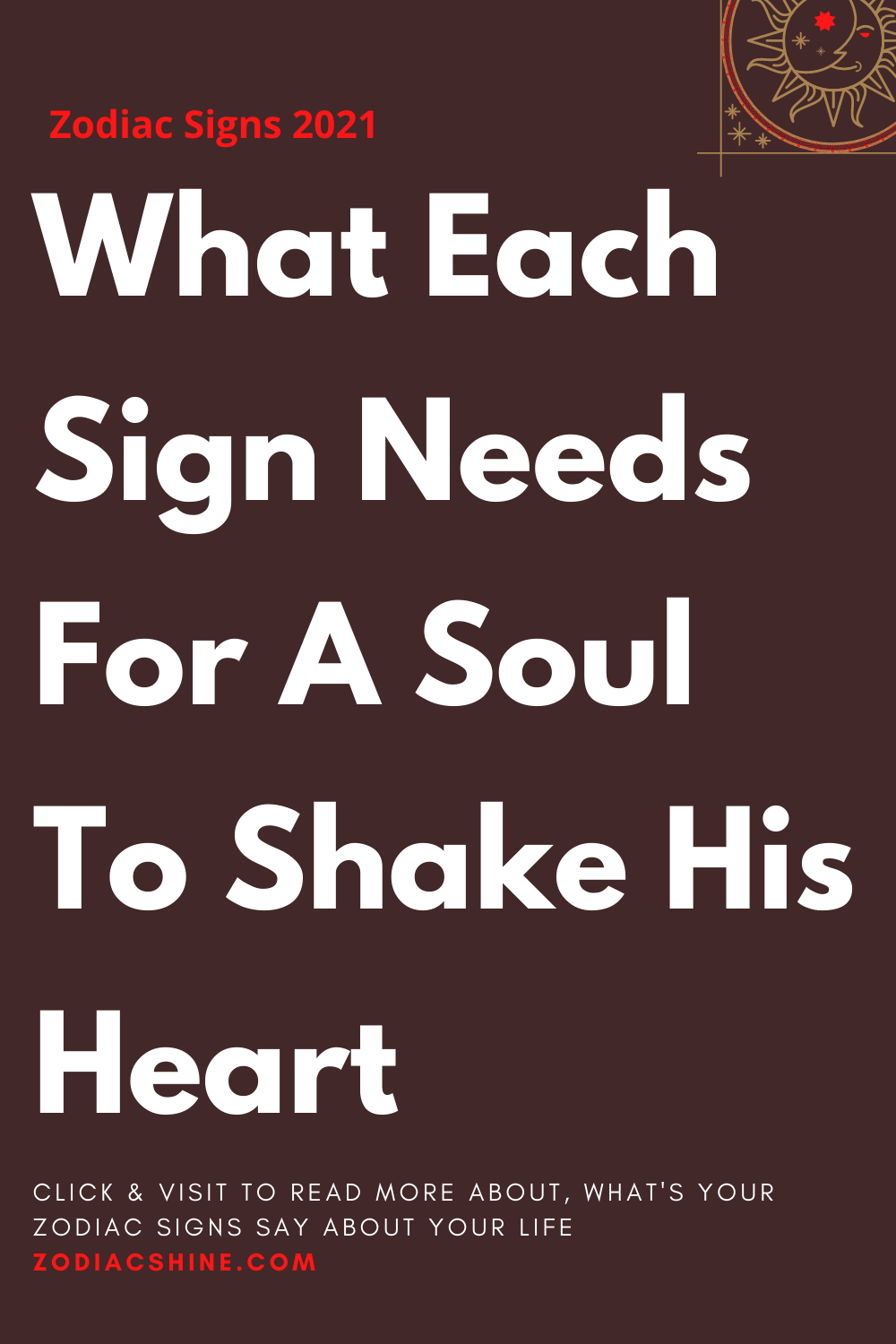 What Each Sign Needs For A Soul To Shake His Heart