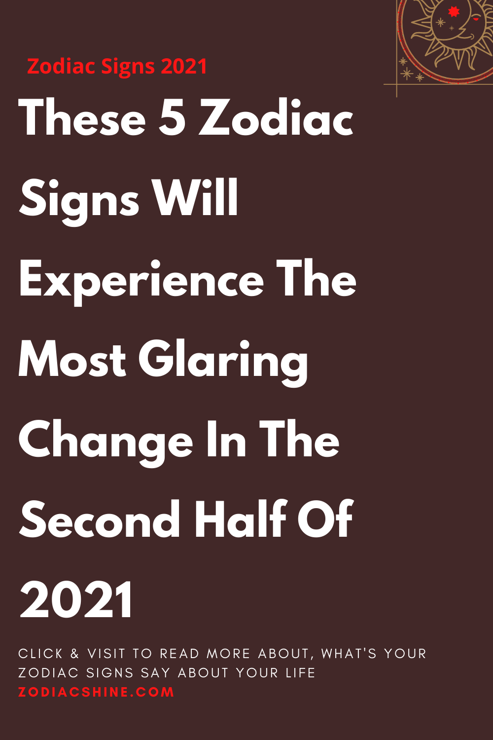 These 5 Zodiac Signs Will Experience The Most Glaring Change In The Second Half Of 2021