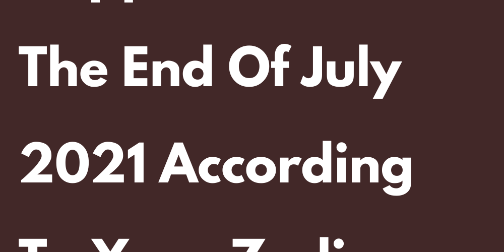 What Else Will Happen To You At The End Of July 2021 According To Your Zodiac Sign