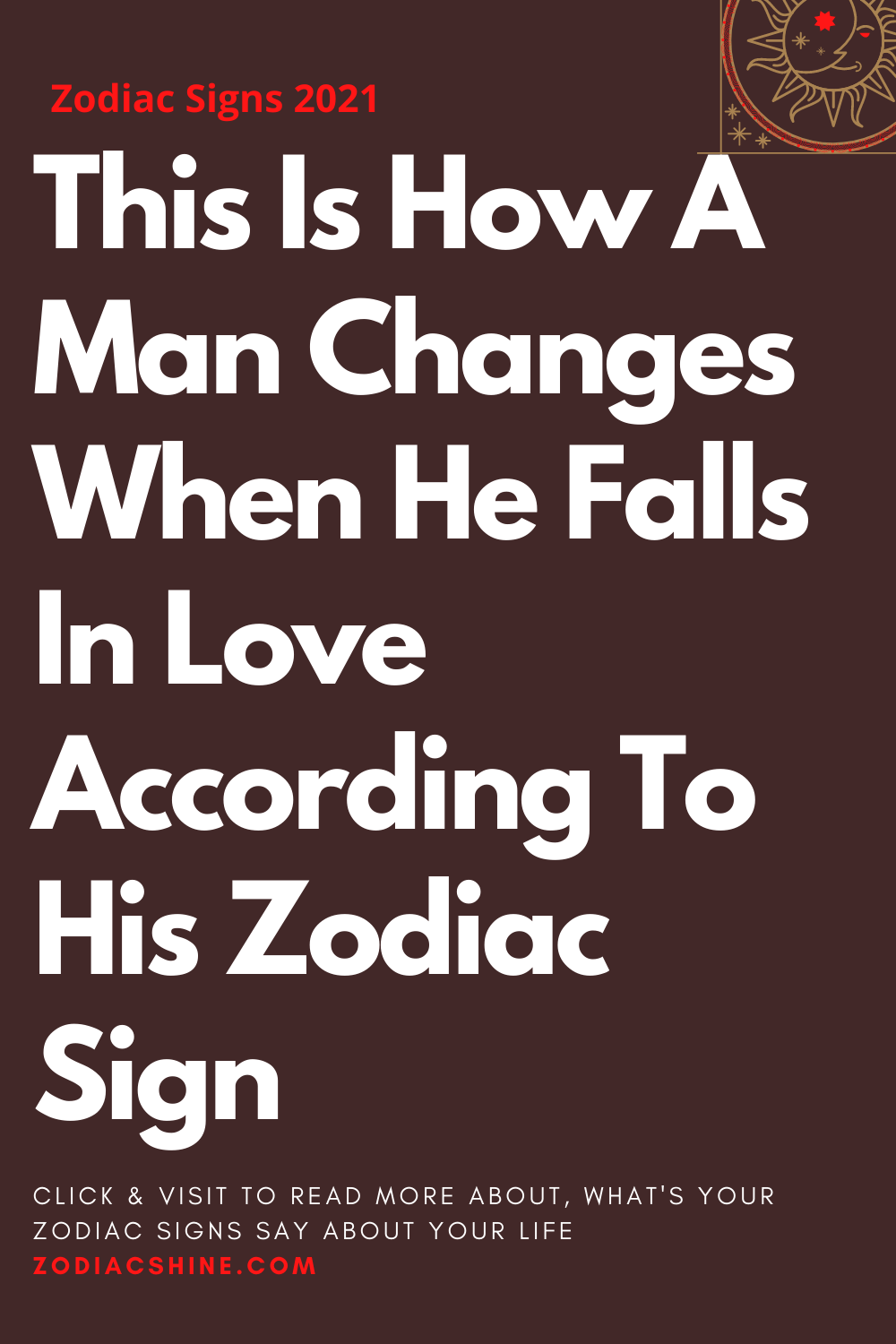 This Is How A Man Changes When He Falls In Love According To His Zodiac Sign