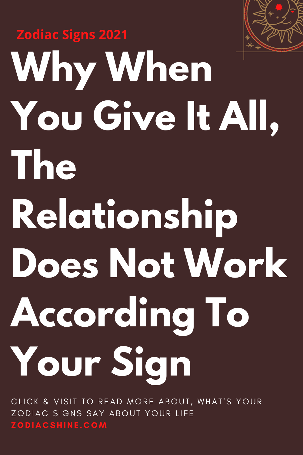 Why When You Give It All The Relationship Does Not Work According To Your Sign