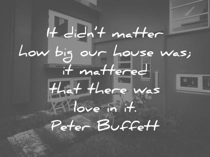 Image of: Sayings Family Quotes It Didnt Matter How Big Our House Was It Mattered That There Was Love Wisdom Quotes 350 Family Quotes That Will Improve Your Relationships Fast