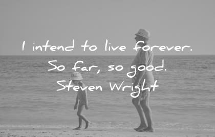 funny quotes i intend to live forever so far so good steven wright wisdom quotes