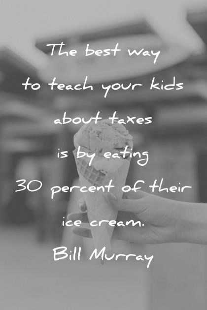 funny quotes the best way to teach your kids about taxes is by eating 30 percent of their ice cream bill murray wisdom quotes