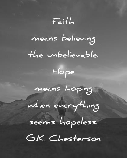 Image of: Wallpaper Hope Quotes Faith Means Believing The Unbelievable Hope Means Hoping When Everything Seams Hopeless Chesterson Wisdom Quotes 290 Hope Quotes That Will Empower You