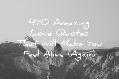 470 Amazing Love Quotes That Will Make You Feel Alive Again love quotes that will make you feel alive again wisdom quotes