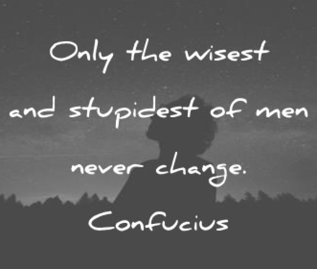 Quotes About Change Only The Wisest And Stupidest Of Men Never Change Confucius Wisdom Quotes