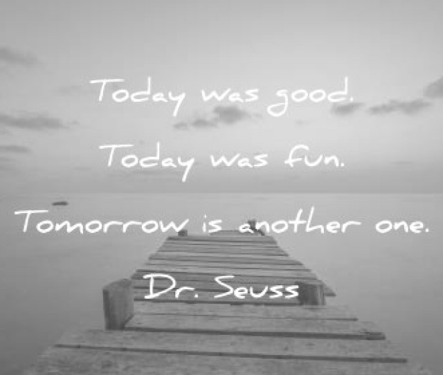 Quotes About Change Today Was Good Today Was Fun Tomorrow Is Another One Dr Seuss Wisdom