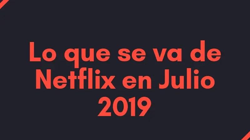 Lo que se va de Netflix en julio de 2019