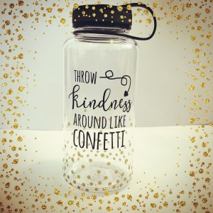 throw kindness around like confetti water bottle