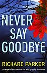 #BookReview of Never Say Goodbye by Richard Parker @Bookwalter @nholten40 @bookouture #NetGalley