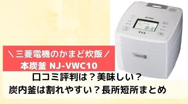 本炭釜NJ-VWC10の口コミ評判をレビュー!美味しい?割れやすい?長所短所は?