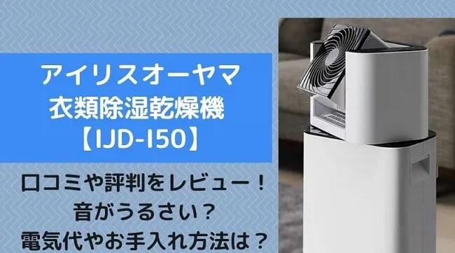 アイリスオーヤマ衣類除湿乾燥機IJD-I50の口コミ評判をレビュー!音がうるさい?電気代やお手入れ方法もl