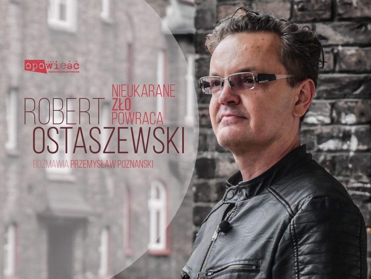 Robert Ostaszewski: Nieukarane zło powraca | Rozmawia Przemysław Poznański