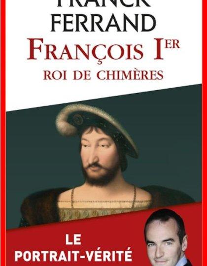 Franck Ferrand - François 1er, roi de chimères